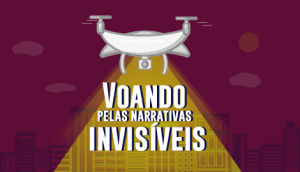 """Cartaz da campanha do projeto: ilustração de um drone que sobrevoa prédios iluminando os dizeres: """"voando pelas narrativas invisíveis"""". Fim da descrição."""