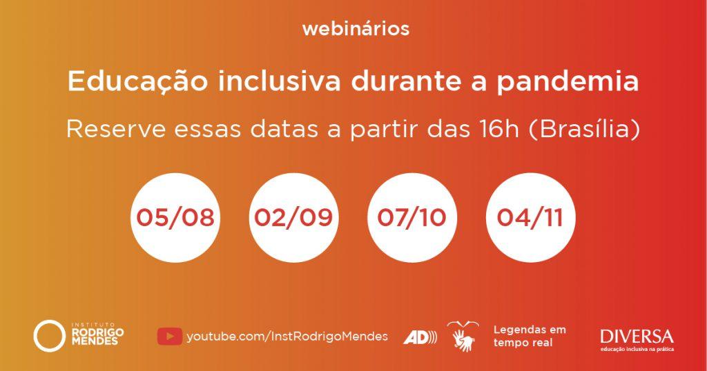 Fundo gradiente do laranja ao vermelho. Texto: Webinários, Educação Inclusiva durante a pandemia. Reserve essas datas a partir das 16h (Brasília). Em destaque, aparecem quatro círculos brancos com as datas dos webinários: 05/08, 02/09, 07/10 e 04/11. Logotipos: IRM e DIVERSA. Youtube.com/InstRodrigoMendes. Legendas em tempo real. Símbolos: Libras e audiodescrição. Fim da descrição.