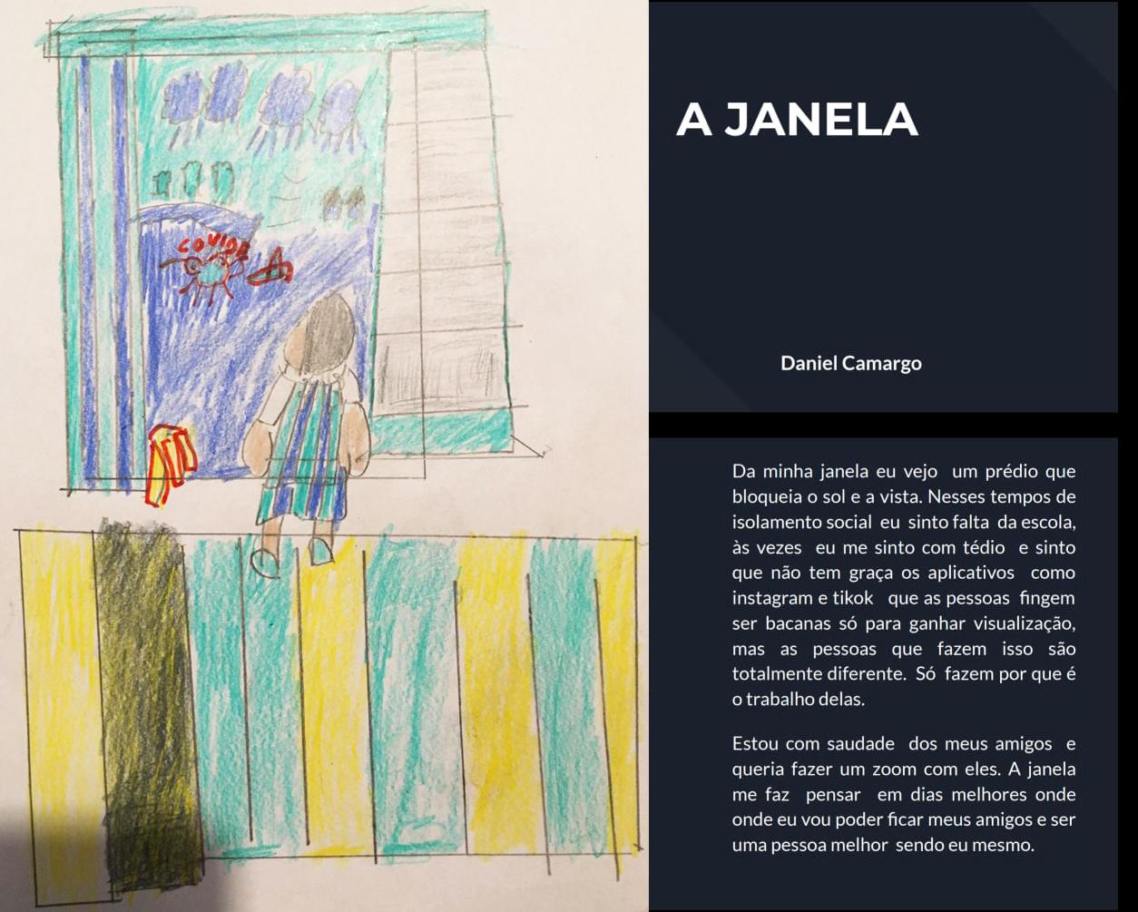 """À esquerda da imagem, um desenho feito a mão pelo estudante Daniel Camargo. O desenho é de uma criança para uma paisagem com árvores e céu com nuvens pela janela de sua casa; o estudante também fez um desenho para representar a covid-19. À direta, texto em fundo azul escuro: """"A janela"""", """"Daniel Camargo"""", """"Da minha janela eu vejo um prédio que bloqueia o sol e a vista. Nesses tempos de isolamento social eu sinto falta da escola, às vezes eu me sinto com tédio e sinto que não tem graça os aplicativos como Instagram e Tiktok que as pessoas fingem ser bacanas só para ganhar visualização, mas as pessoas que fazem isso são totalmente diferentes. Só fazem por que é o trabalho delas. Estou com saudade dos meus amigos e queria fazer um zoom com eles. A janela me faz pensar em dias melhores onde eu vou poder ficar com meus amigos e ser uma pessoa melhor sendo eu mesmo"""". Fim da descrição."""