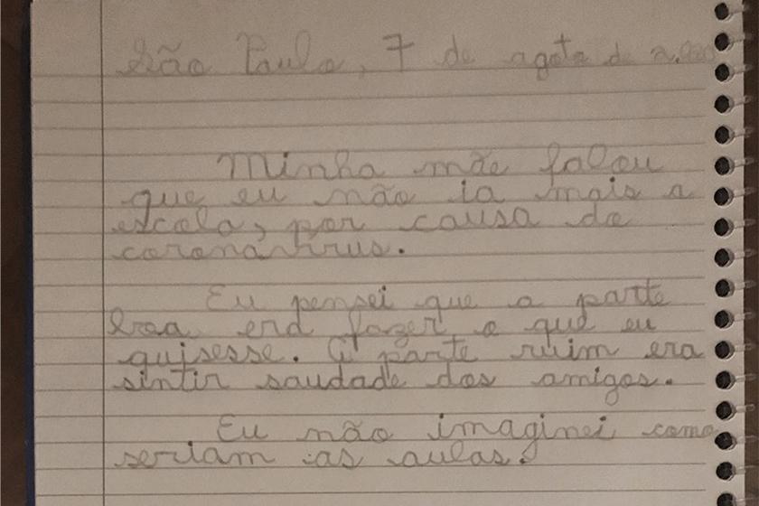 """Foto de caderno de estudante, com atividade escrita a mão, onde se lê """"São Paulo, 7 de agosto de 2020. Minha mãe falou que eu não ia mais a escola, por causa do coronavírus. Eu pensei que a parte boa era fazer o que eu quisesse. A parte ruim era sentir saudade dos amigos. Eu não imaginei como seriam as aulas."""" Fim da descrição."""