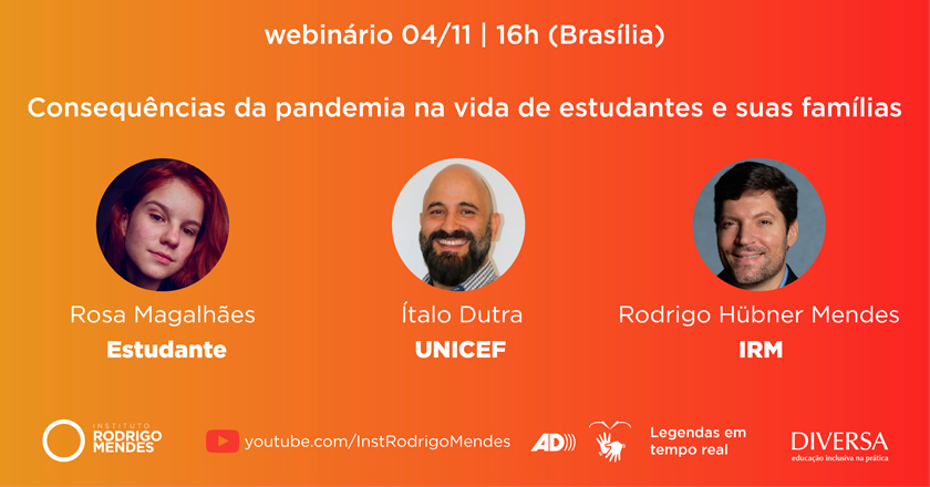 """Fundo gradiente do laranja ao vermelho. Textos: """"webinário 04/11, 16h (Brasília)"""", """"Consequências da pandemia na vida de estudantes e suas famílias"""". Em três círculos, fotos dos participantes: Rosa Magalhães, Estudante de Ensino Fundamental; Ítalo Dutra, UNICEF; e Rodrigo Mendes, IRM. Link: """"Youtube.com/InstRodrigoMendes"""", símbolos de Libras e audiodescrição e texto """"Legendas em tempo real"""". Logotipos do IRM e do DIVERSA. Fim da descrição."""